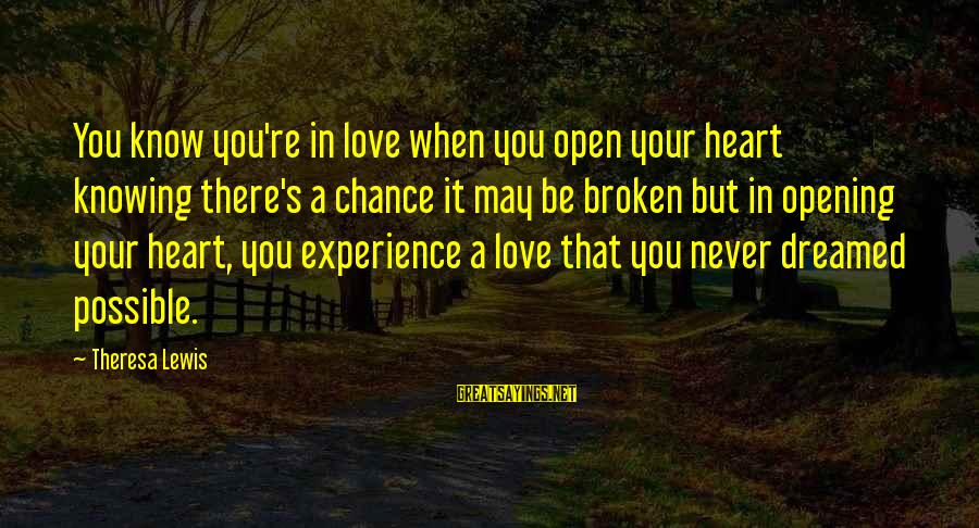 Opening Your Heart To Love Sayings By Theresa Lewis: You know you're in love when you open your heart knowing there's a chance it