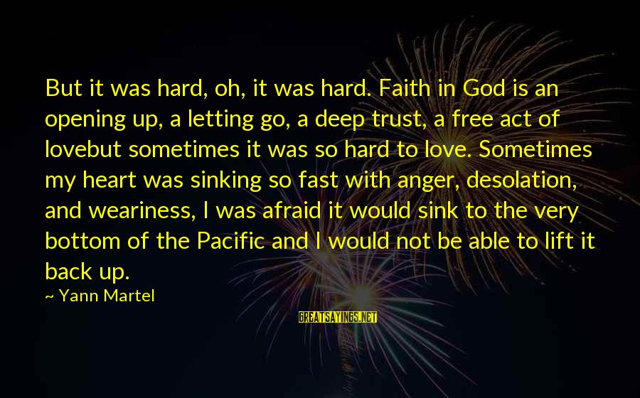 Opening Your Heart To Love Sayings By Yann Martel: But it was hard, oh, it was hard. Faith in God is an opening up,