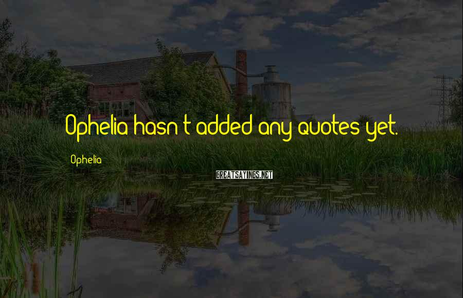 Ophelia Sayings: Ophelia hasn't added any quotes yet.