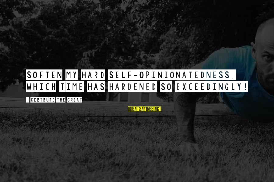 Opinionatedness Sayings By Gertrude The Great: Soften my hard self-opinionatedness, which time has hardened so exceedingly!
