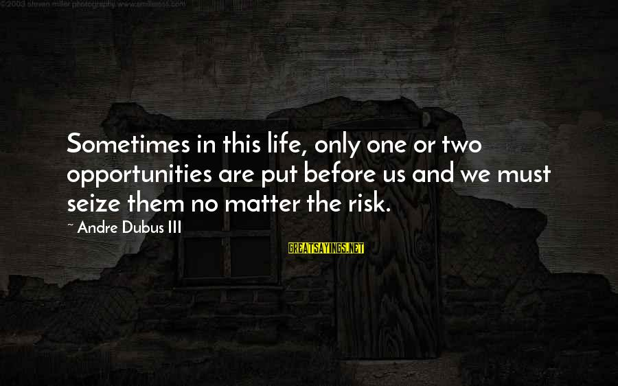Opportunity And Risk Sayings By Andre Dubus III: Sometimes in this life, only one or two opportunities are put before us and we
