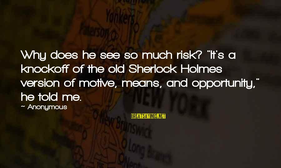"""Opportunity And Risk Sayings By Anonymous: Why does he see so much risk? """"It's a knockoff of the old Sherlock Holmes"""