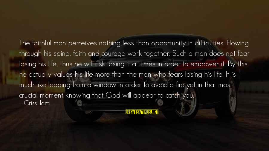 Opportunity And Risk Sayings By Criss Jami: The faithful man perceives nothing less than opportunity in difficulties. Flowing through his spine, faith