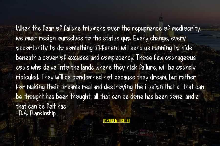 Opportunity And Risk Sayings By D.A. Blankinship: When the fear of failure triumphs over the repugnance of mediocrity, we must resign ourselves