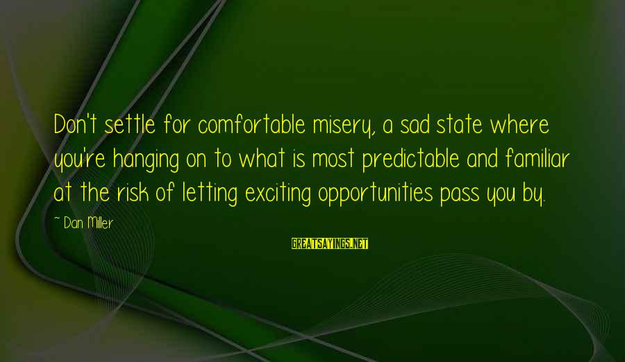 Opportunity And Risk Sayings By Dan Miller: Don't settle for comfortable misery, a sad state where you're hanging on to what is