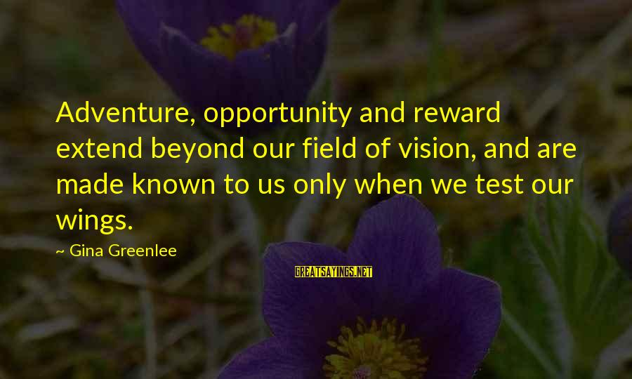 Opportunity And Risk Sayings By Gina Greenlee: Adventure, opportunity and reward extend beyond our field of vision, and are made known to