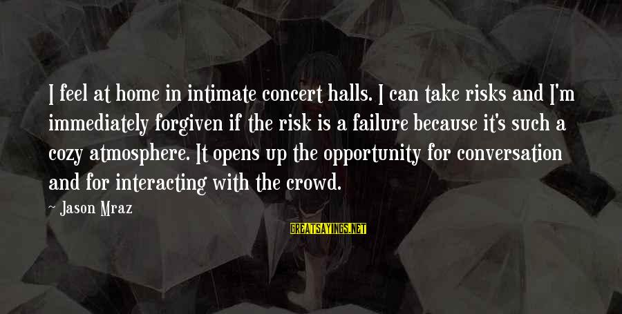 Opportunity And Risk Sayings By Jason Mraz: I feel at home in intimate concert halls. I can take risks and I'm immediately