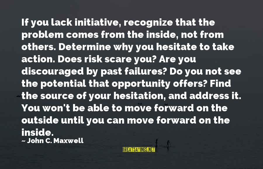 Opportunity And Risk Sayings By John C. Maxwell: If you lack initiative, recognize that the problem comes from the inside, not from others.
