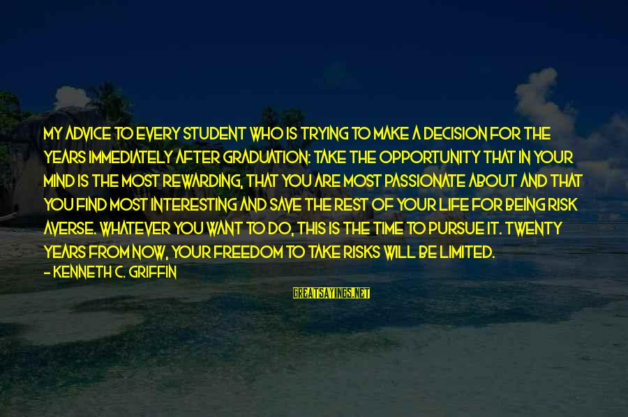 Opportunity And Risk Sayings By Kenneth C. Griffin: My advice to every student who is trying to make a decision for the years