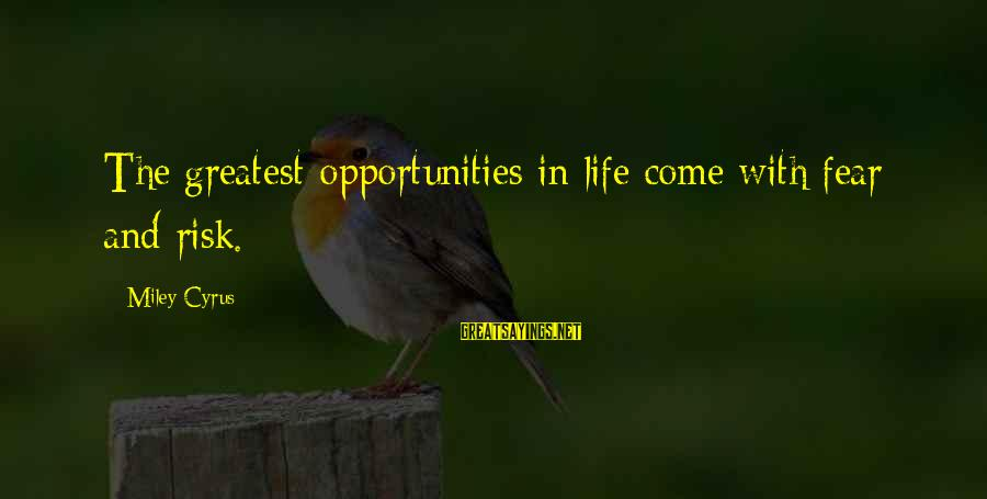 Opportunity And Risk Sayings By Miley Cyrus: The greatest opportunities in life come with fear and risk.