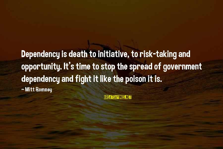Opportunity And Risk Sayings By Mitt Romney: Dependency is death to initiative, to risk-taking and opportunity. It's time to stop the spread