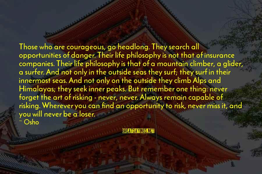Opportunity And Risk Sayings By Osho: Those who are courageous, go headlong. They search all opportunities of danger. Their life philosophy