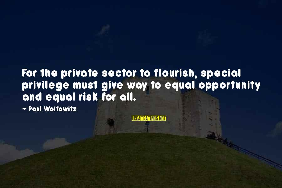 Opportunity And Risk Sayings By Paul Wolfowitz: For the private sector to flourish, special privilege must give way to equal opportunity and