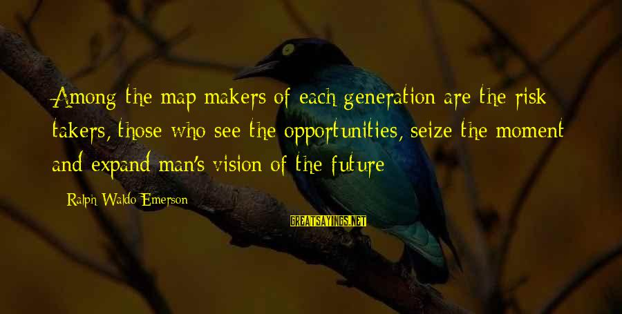 Opportunity And Risk Sayings By Ralph Waldo Emerson: Among the map makers of each generation are the risk takers, those who see the