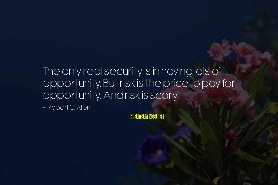 Opportunity And Risk Sayings By Robert G. Allen: The only real security is in having lots of opportunity. But risk is the price
