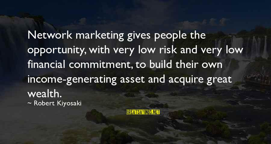 Opportunity And Risk Sayings By Robert Kiyosaki: Network marketing gives people the opportunity, with very low risk and very low financial commitment,