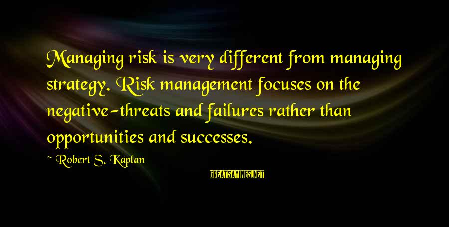 Opportunity And Risk Sayings By Robert S. Kaplan: Managing risk is very different from managing strategy. Risk management focuses on the negative-threats and