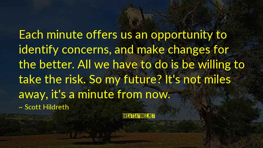 Opportunity And Risk Sayings By Scott Hildreth: Each minute offers us an opportunity to identify concerns, and make changes for the better.