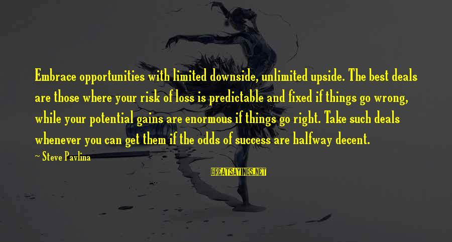 Opportunity And Risk Sayings By Steve Pavlina: Embrace opportunities with limited downside, unlimited upside. The best deals are those where your risk