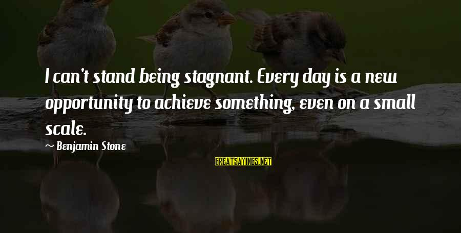 Opportunity To Achieve Sayings By Benjamin Stone: I can't stand being stagnant. Every day is a new opportunity to achieve something, even