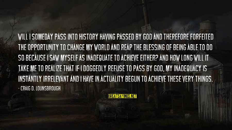Opportunity To Achieve Sayings By Craig D. Lounsbrough: Will I someday pass into history having passed by God and therefore forfeited the opportunity