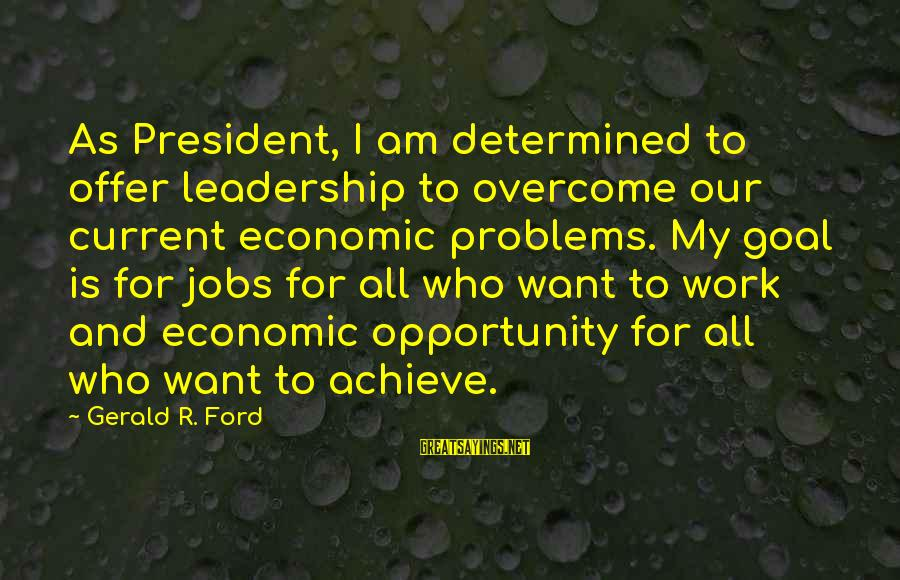Opportunity To Achieve Sayings By Gerald R. Ford: As President, I am determined to offer leadership to overcome our current economic problems. My