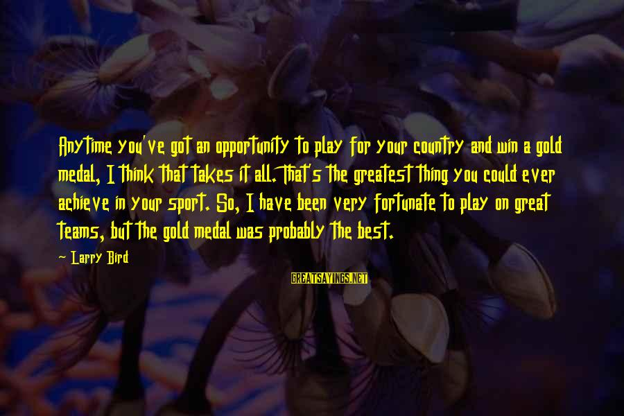 Opportunity To Achieve Sayings By Larry Bird: Anytime you've got an opportunity to play for your country and win a gold medal,