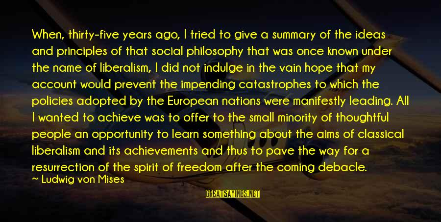 Opportunity To Achieve Sayings By Ludwig Von Mises: When, thirty-five years ago, I tried to give a summary of the ideas and principles
