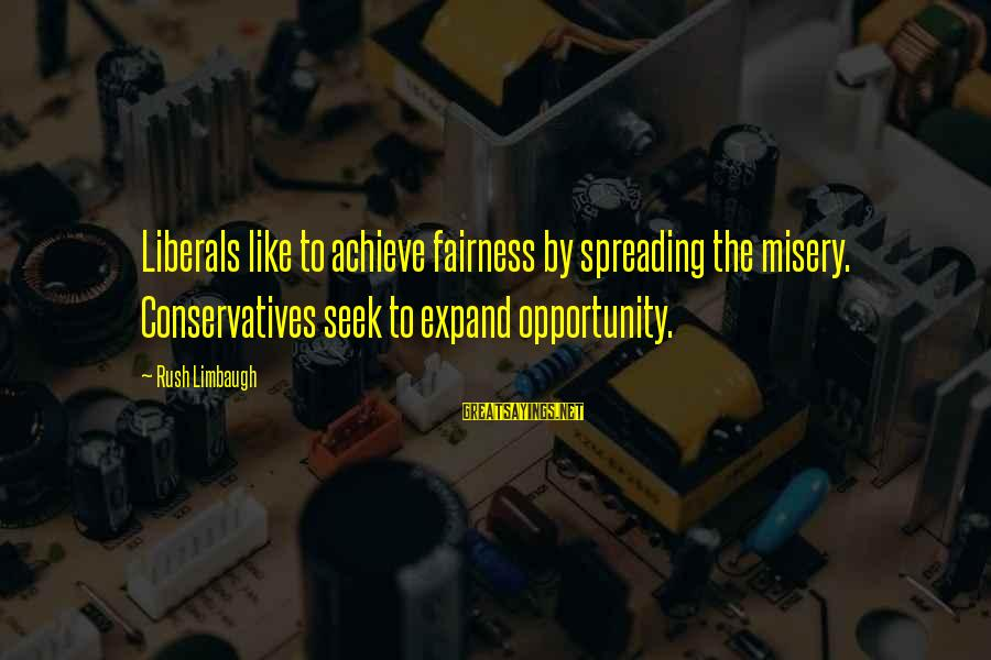 Opportunity To Achieve Sayings By Rush Limbaugh: Liberals like to achieve fairness by spreading the misery. Conservatives seek to expand opportunity.