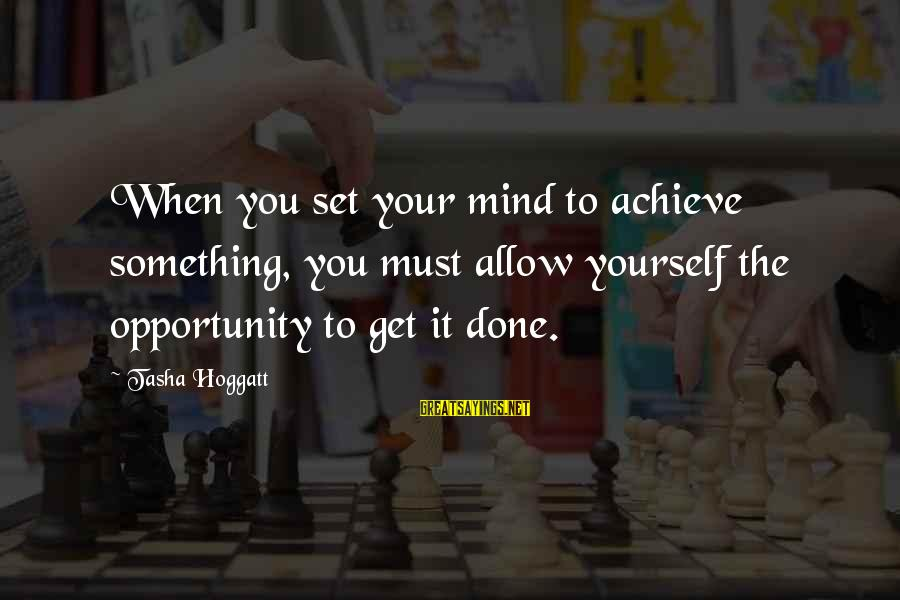 Opportunity To Achieve Sayings By Tasha Hoggatt: When you set your mind to achieve something, you must allow yourself the opportunity to