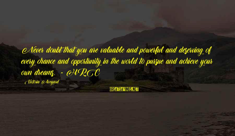 Opportunity To Achieve Sayings By Victoria Aveyard: Never doubt that you are valuable and powerful and deserving of every chance and opportunity