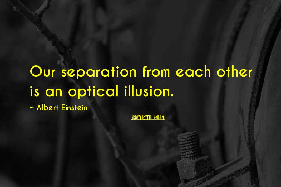 Optical Sayings By Albert Einstein: Our separation from each other is an optical illusion.