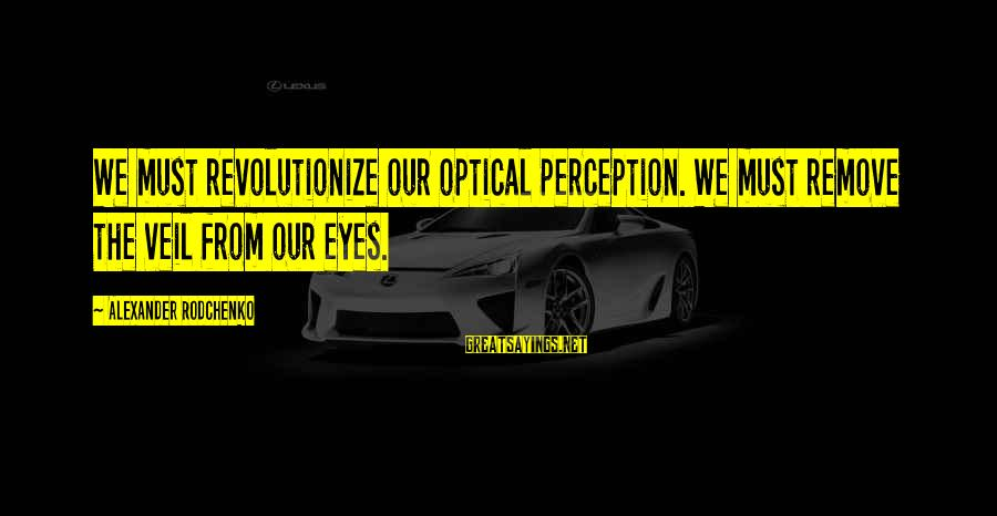 Optical Sayings By Alexander Rodchenko: We must revolutionize our optical perception. We must remove the veil from our eyes.