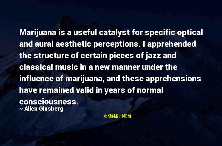 Optical Sayings By Allen Ginsberg: Marijuana is a useful catalyst for specific optical and aural aesthetic perceptions. I apprehended the