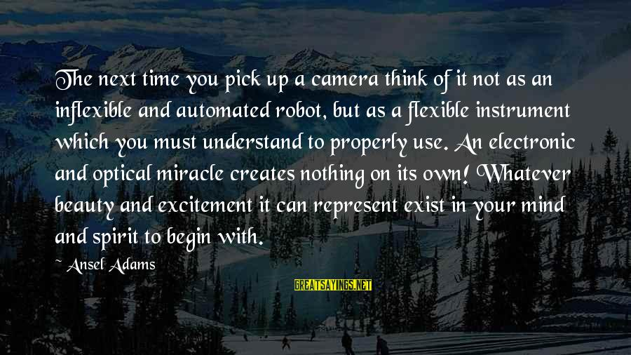 Optical Sayings By Ansel Adams: The next time you pick up a camera think of it not as an inflexible