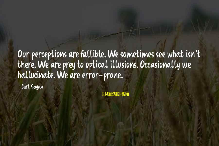 Optical Sayings By Carl Sagan: Our perceptions are fallible. We sometimes see what isn't there. We are prey to optical