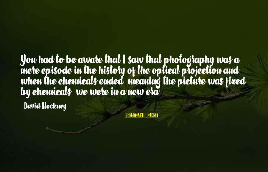 Optical Sayings By David Hockney: You had to be aware that I saw that photography was a mere episode in