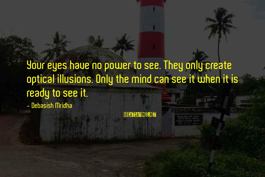Optical Sayings By Debasish Mridha: Your eyes have no power to see. They only create optical illusions. Only the mind