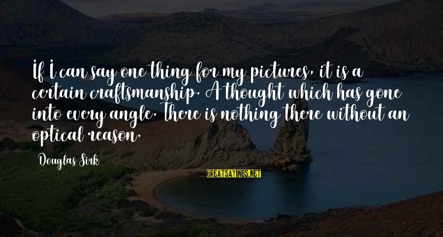 Optical Sayings By Douglas Sirk: If I can say one thing for my pictures, it is a certain craftsmanship. A