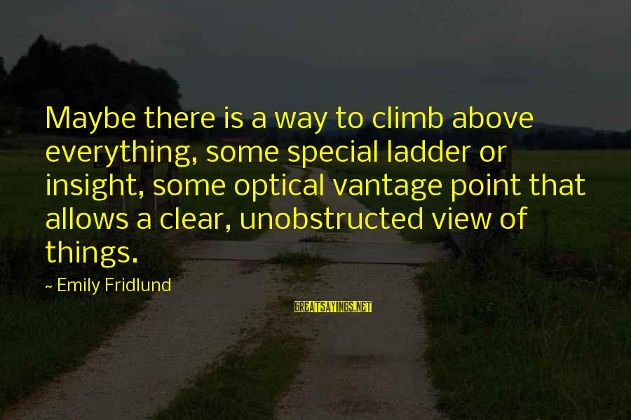 Optical Sayings By Emily Fridlund: Maybe there is a way to climb above everything, some special ladder or insight, some
