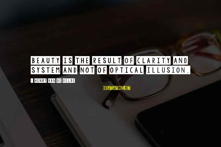 Optical Sayings By Henry Van De Velde: Beauty is the result of clarity and system and not of optical illusion.