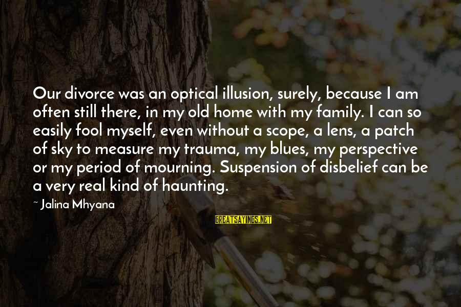 Optical Sayings By Jalina Mhyana: Our divorce was an optical illusion, surely, because I am often still there, in my