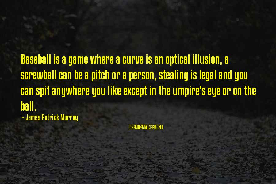 Optical Sayings By James Patrick Murray: Baseball is a game where a curve is an optical illusion, a screwball can be
