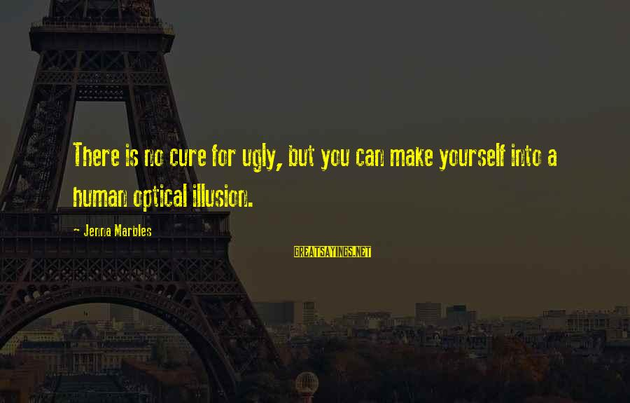 Optical Sayings By Jenna Marbles: There is no cure for ugly, but you can make yourself into a human optical