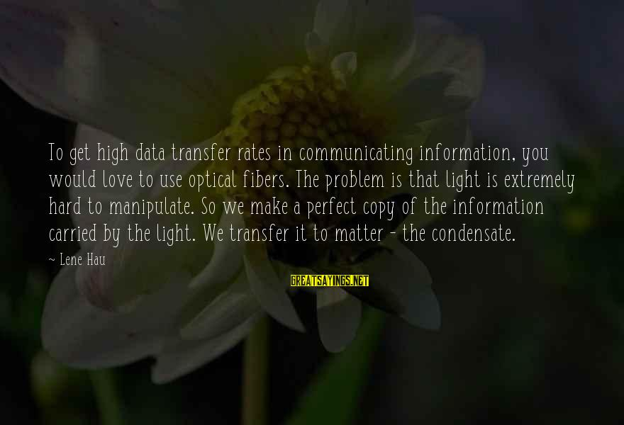Optical Sayings By Lene Hau: To get high data transfer rates in communicating information, you would love to use optical