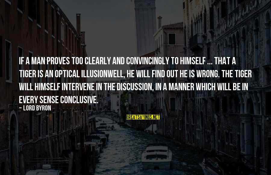 Optical Sayings By Lord Byron: If a man proves too clearly and convincingly to himself ... that a tiger is