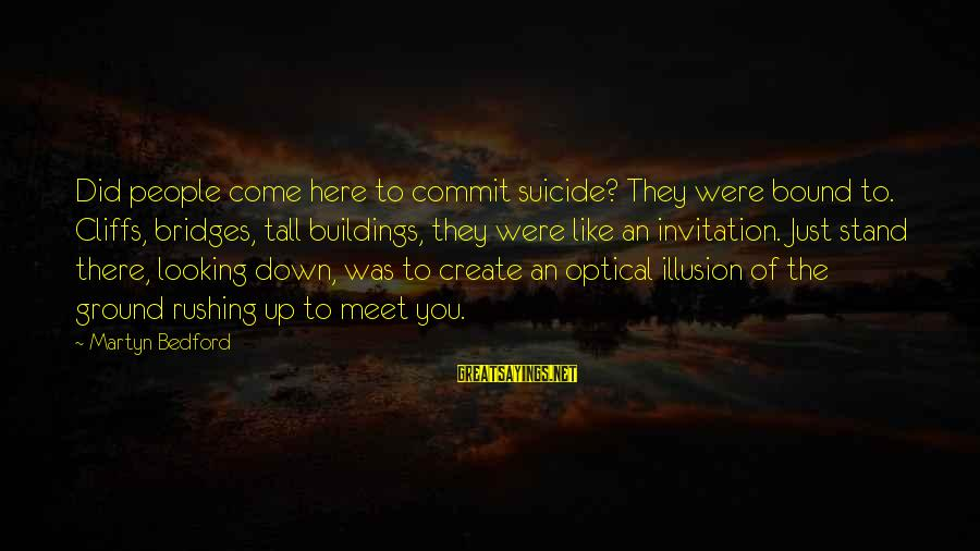 Optical Sayings By Martyn Bedford: Did people come here to commit suicide? They were bound to. Cliffs, bridges, tall buildings,