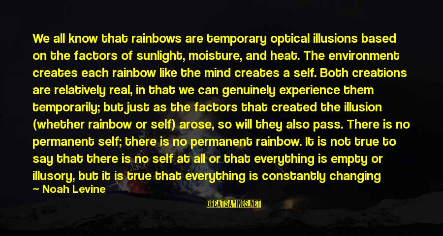 Optical Sayings By Noah Levine: We all know that rainbows are temporary optical illusions based on the factors of sunlight,