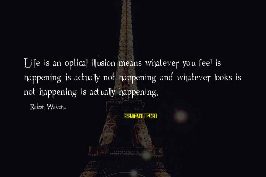 Optical Sayings By Rajesh Walecha: Life is an optical illusion;means whatever you feel is happening is actually not happening and
