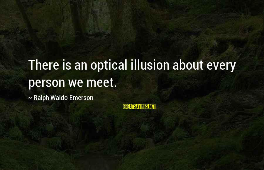 Optical Sayings By Ralph Waldo Emerson: There is an optical illusion about every person we meet.